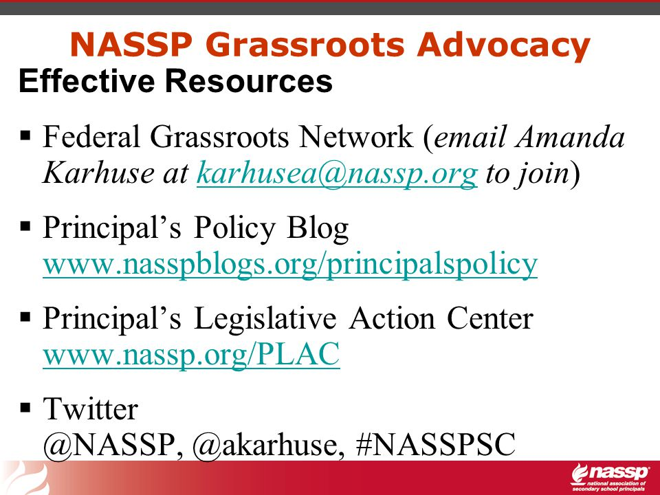 NASSP Grassroots Advocacy Effective Resources  Federal Grassroots Network (email Amanda Karhuse at karhusea@nassp.org to join)karhusea@nassp.org  Principal's Policy Blog www.nasspblogs.org/principalspolicy www.nasspblogs.org/principalspolicy  Principal's Legislative Action Center www.nassp.org/PLAC www.nassp.org/PLAC  Twitter @NASSP, @akarhuse, #NASSPSC