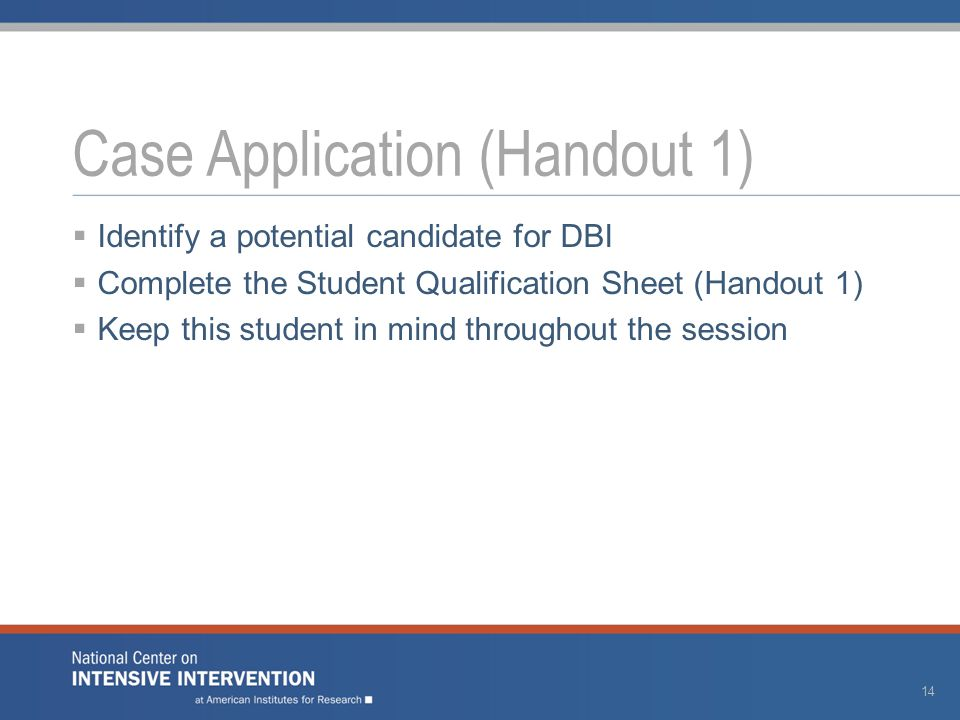  Identify a potential candidate for DBI  Complete the Student Qualification Sheet (Handout 1)  Keep this student in mind throughout the session Case Application (Handout 1) 14