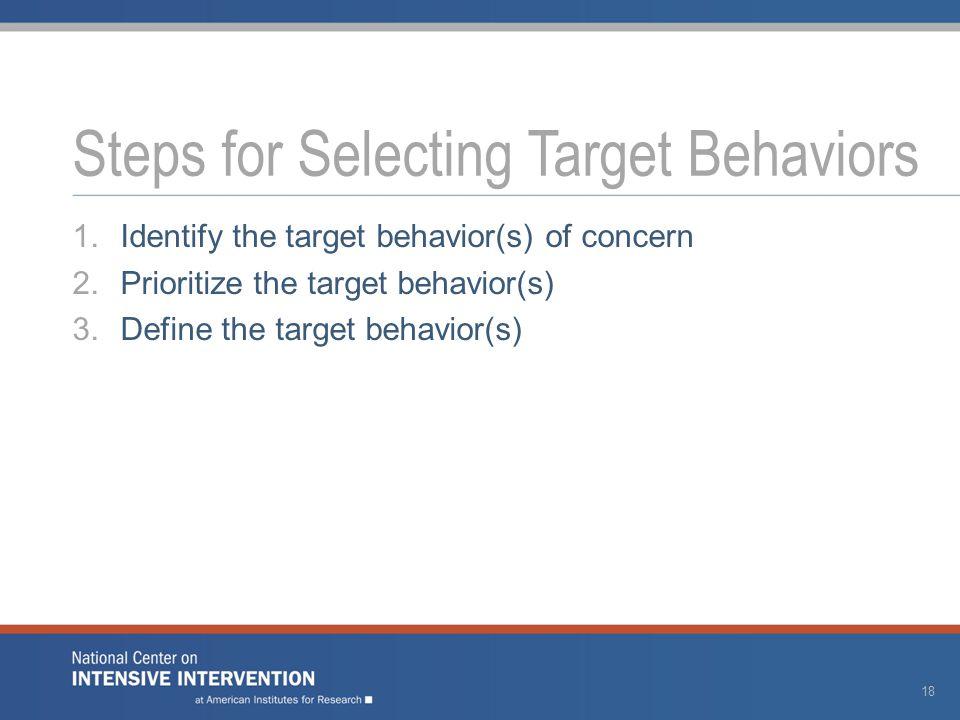 1.Identify the target behavior(s) of concern 2.Prioritize the target behavior(s) 3.Define the target behavior(s) Steps for Selecting Target Behaviors 18