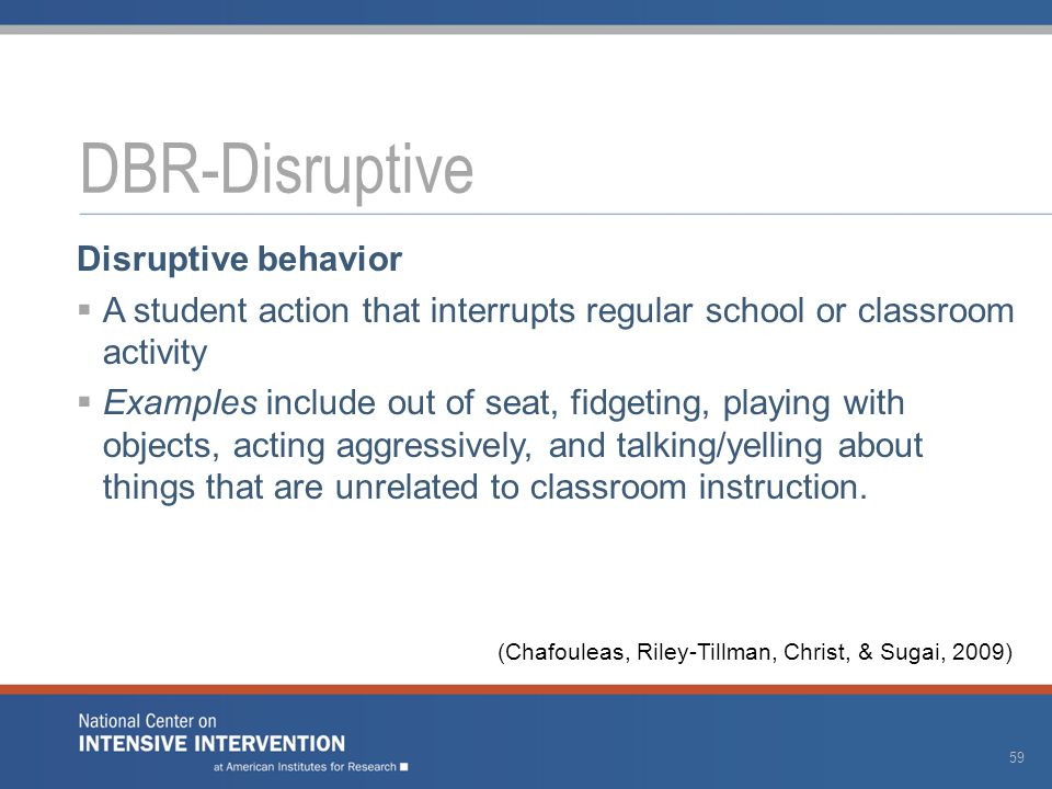 Disruptive behavior  A student action that interrupts regular school or classroom activity  Examples include out of seat, fidgeting, playing with objects, acting aggressively, and talking/yelling about things that are unrelated to classroom instruction.