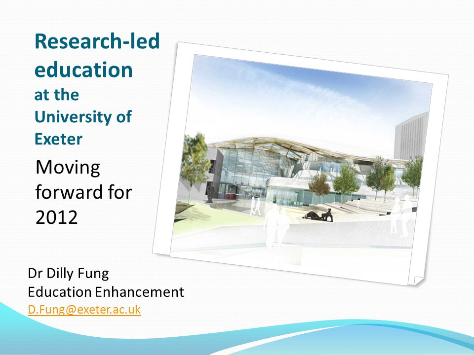 Research-led education at the University of Exeter Moving forward for 2012 Dr Dilly Fung Education Enhancement D.Fung@exeter.ac.uk