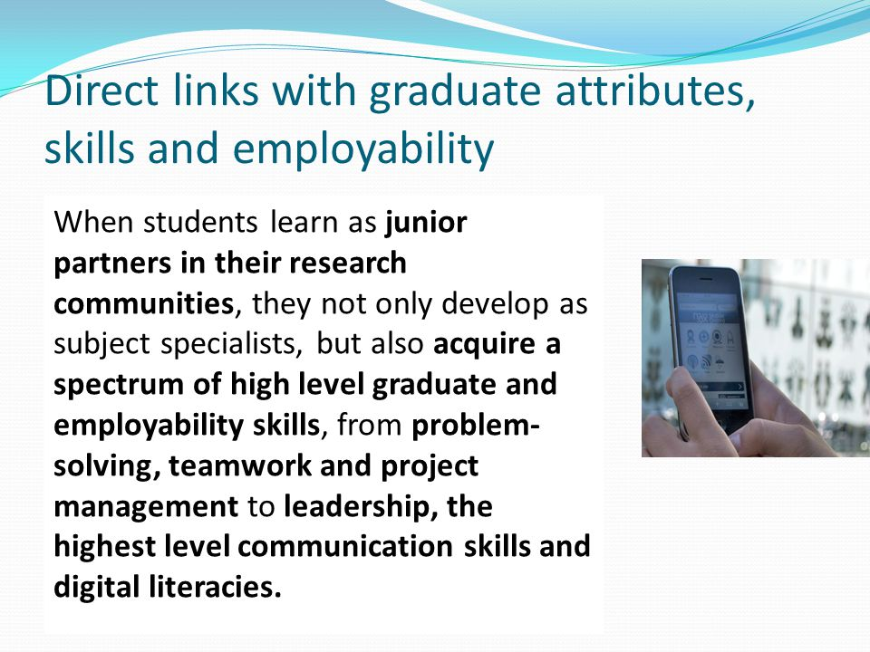 Direct links with graduate attributes, skills and employability When students learn as junior partners in their research communities, they not only develop as subject specialists, but also acquire a spectrum of high level graduate and employability skills, from problem- solving, teamwork and project management to leadership, the highest level communication skills and digital literacies.