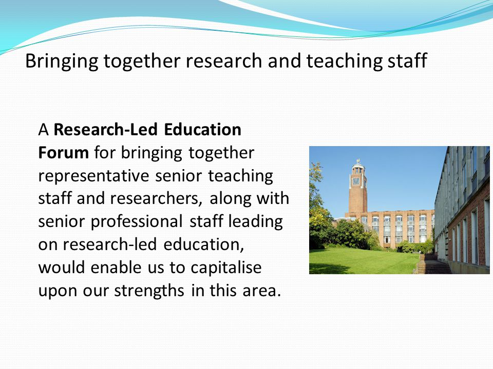 Bringing together research and teaching staff A Research-Led Education Forum for bringing together representative senior teaching staff and researchers, along with senior professional staff leading on research-led education, would enable us to capitalise upon our strengths in this area.