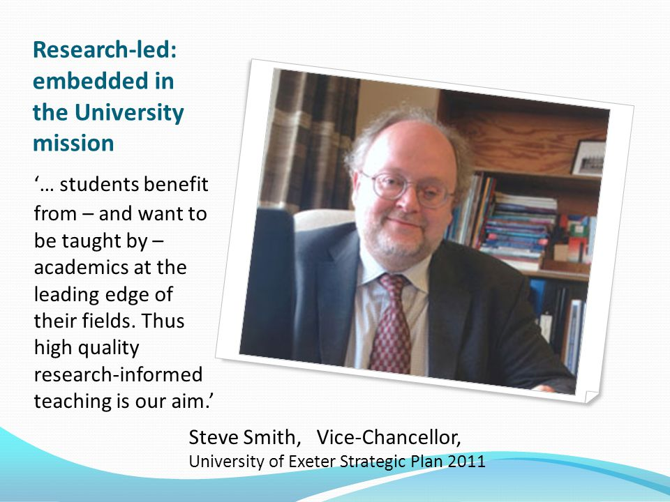 Research-led: embedded in the University mission '… students benefit from – and want to be taught by – academics at the leading edge of their fields.