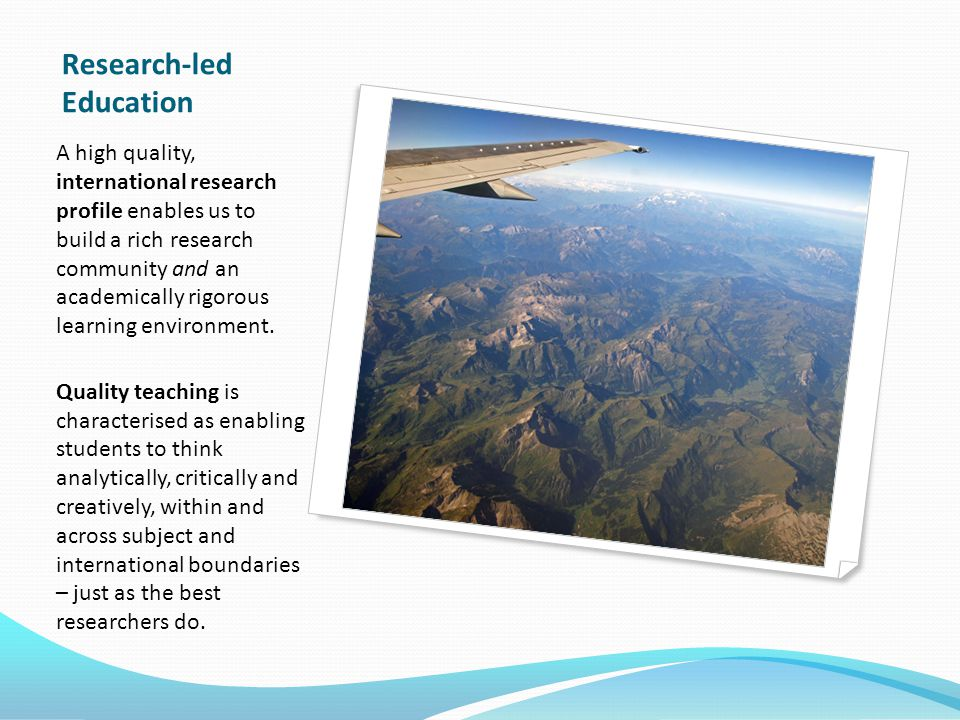 Research-led Education A high quality, international research profile enables us to build a rich research community and an academically rigorous learning environment.