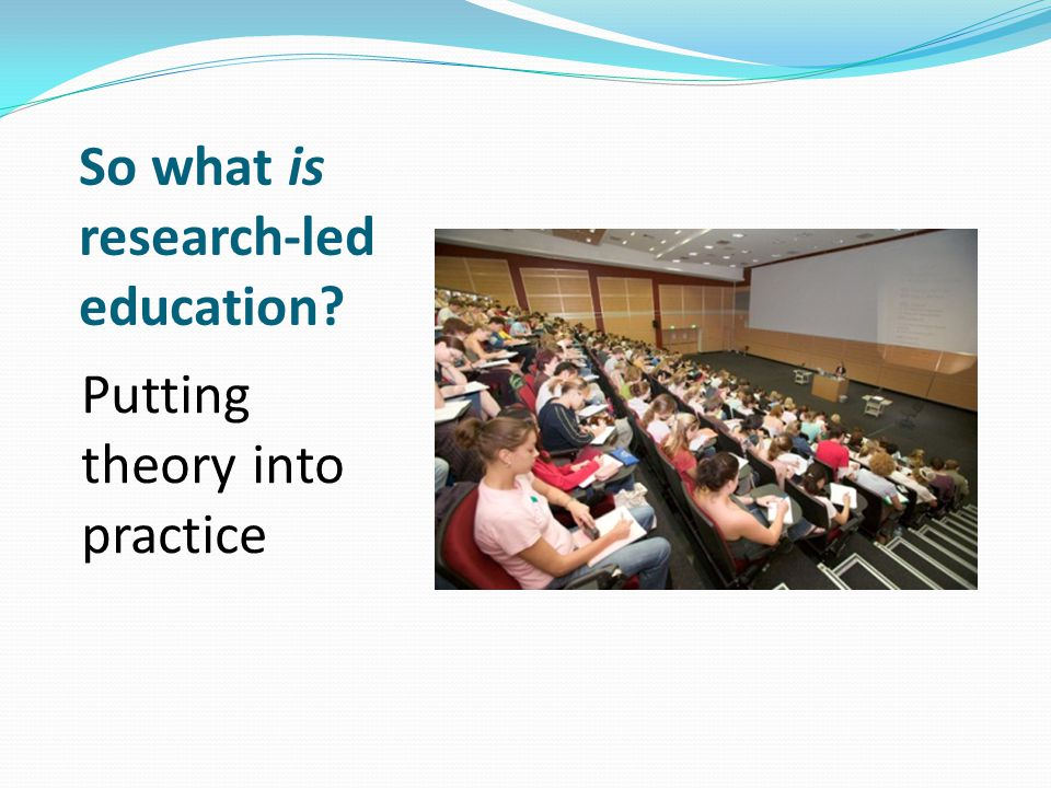 So what is research-led education? Putting theory into practice