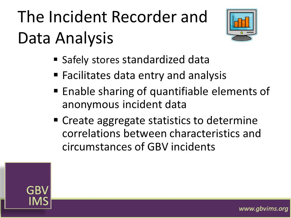 The Incident Recorder and Data Analysis  Safely stores standardized data  Facilitates data entry and analysis  Enable sharing of quantifiable eleme
