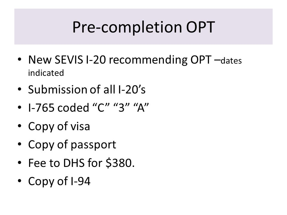 Pre-completion OPT New SEVIS I-20 recommending OPT – dates indicated Submission of all I-20's I-765 coded C 3 A Copy of visa Copy of passport Fee to DHS for $380.