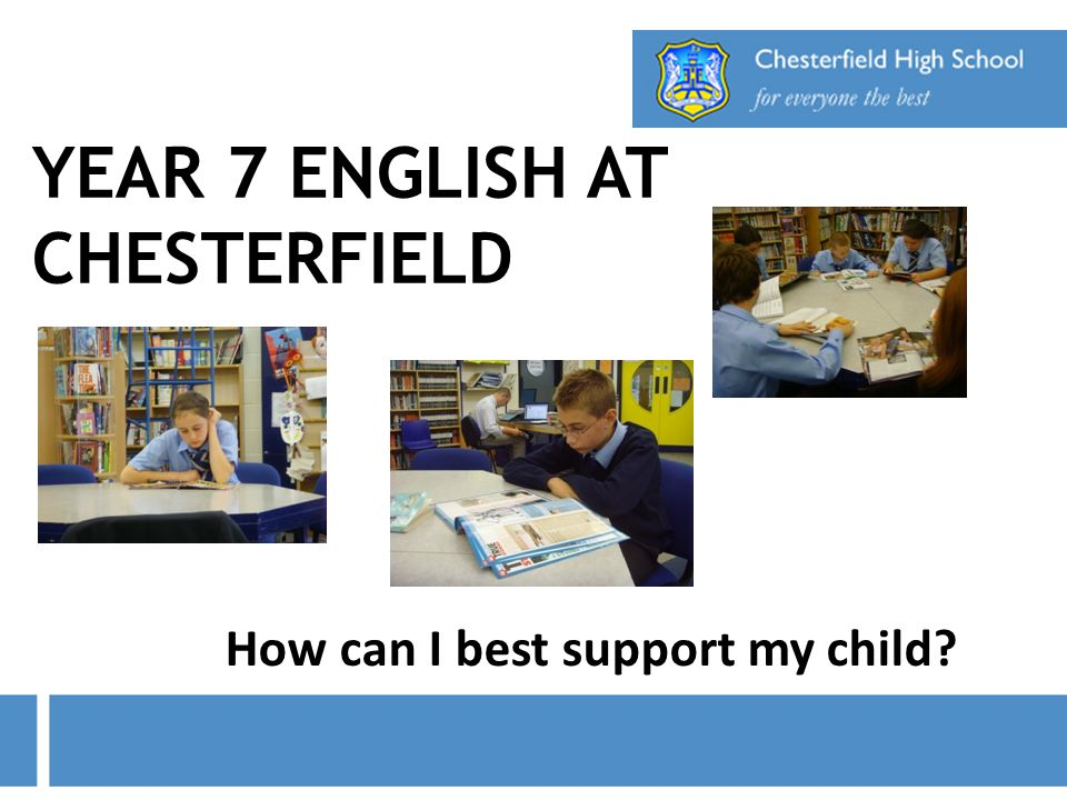YEAR 7 ENGLISH AT CHESTERFIELD How can I best support my child?