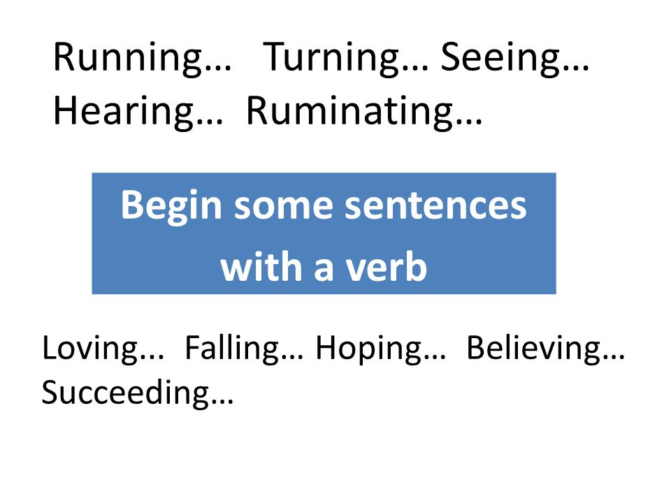 Begin some sentences with a verb Running… Turning… Seeing… Hearing… Ruminating… Loving... Falling… Hoping… Believing… Succeeding…