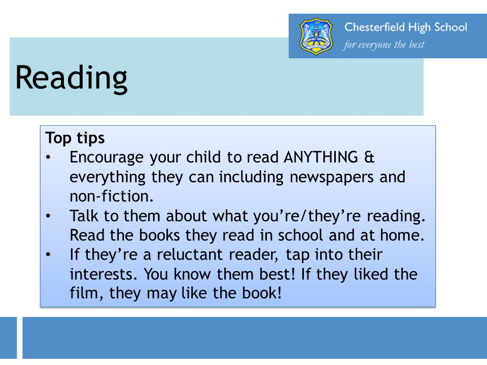 Reading Top tips Encourage your child to read ANYTHING & everything they can including newspapers and non-fiction. Talk to them about what you're/they