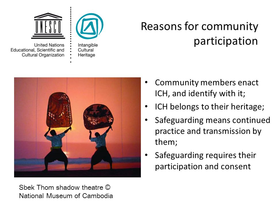 Reasons for community participation Community members enact ICH, and identify with it; ICH belongs to their heritage; Safeguarding means continued pra