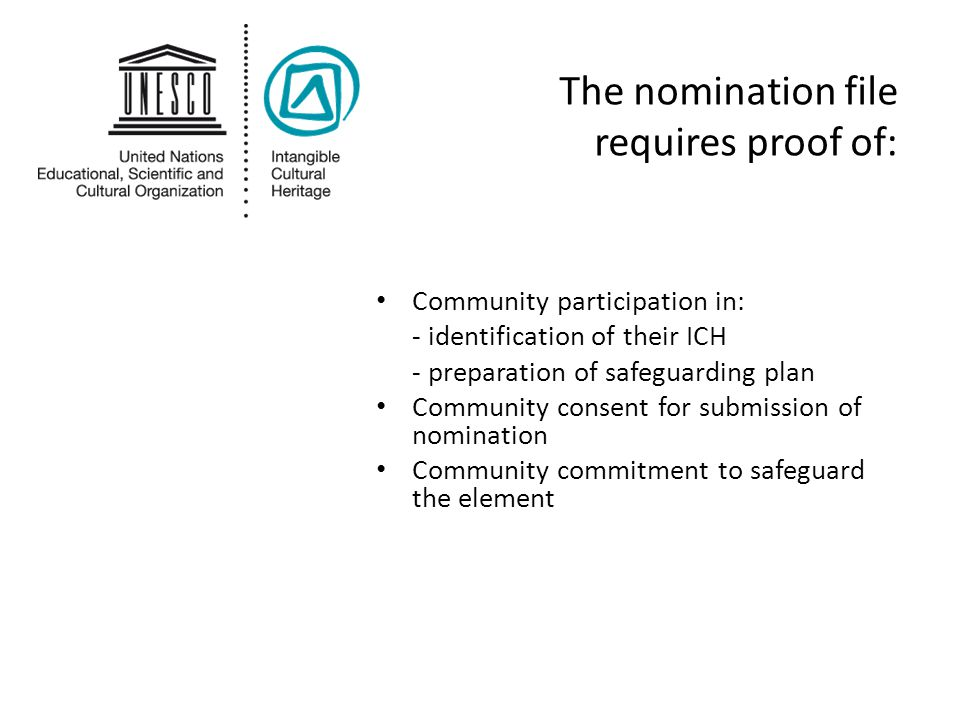 The nomination file requires proof of: Community participation in: - identification of their ICH - preparation of safeguarding plan Community consent
