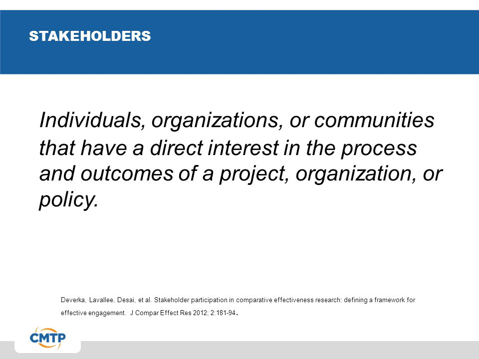 STAKEHOLDERS Individuals, organizations, or communities that have a direct interest in the process and outcomes of a project, organization, or policy.