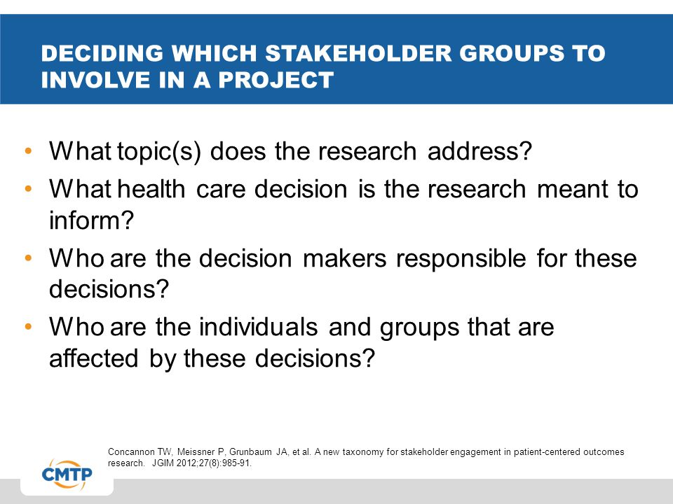 DECIDING WHICH STAKEHOLDER GROUPS TO INVOLVE IN A PROJECT What topic(s) does the research address? What health care decision is the research meant to