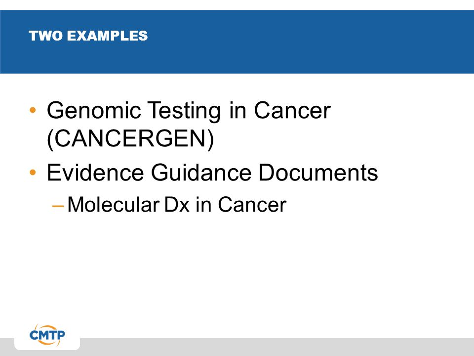 TWO EXAMPLES Genomic Testing in Cancer (CANCERGEN) Evidence Guidance Documents –Molecular Dx in Cancer