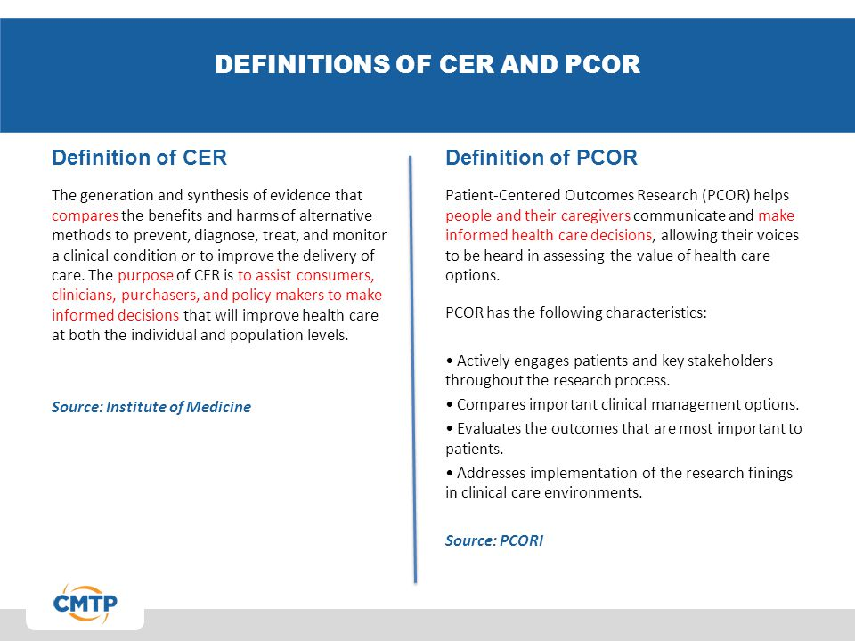 DEFINITIONS OF CER AND PCOR Definition of CER The generation and synthesis of evidence that compares the benefits and harms of alternative methods to