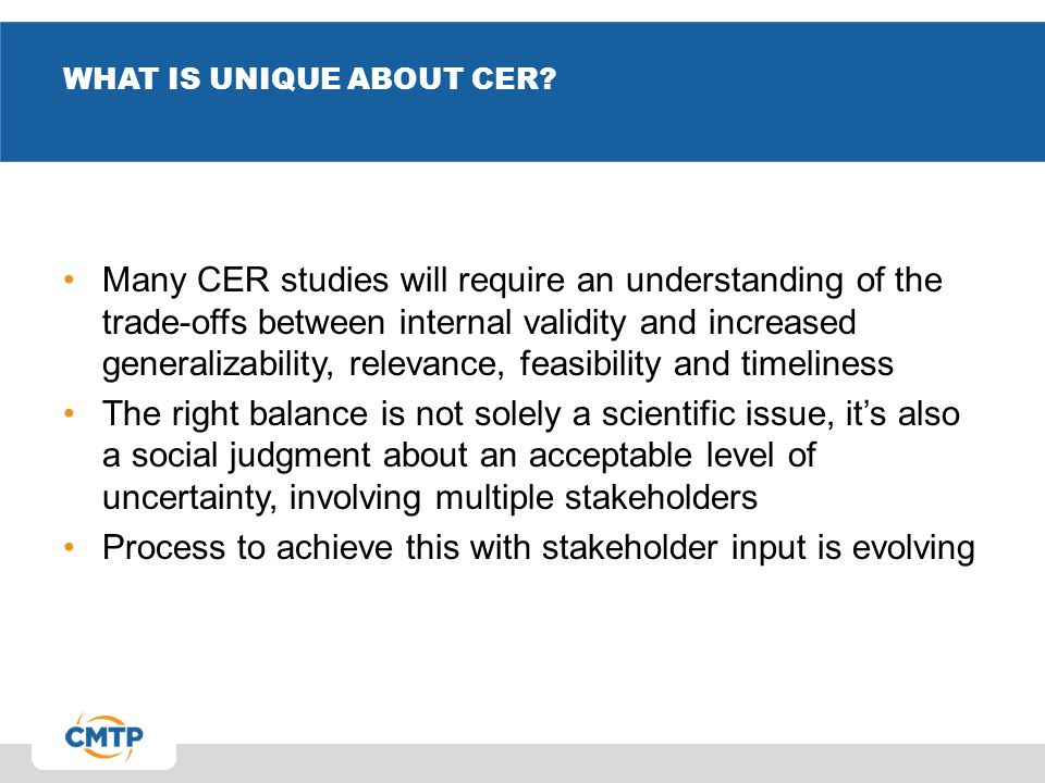 WHAT IS UNIQUE ABOUT CER? Many CER studies will require an understanding of the trade-offs between internal validity and increased generalizability, r