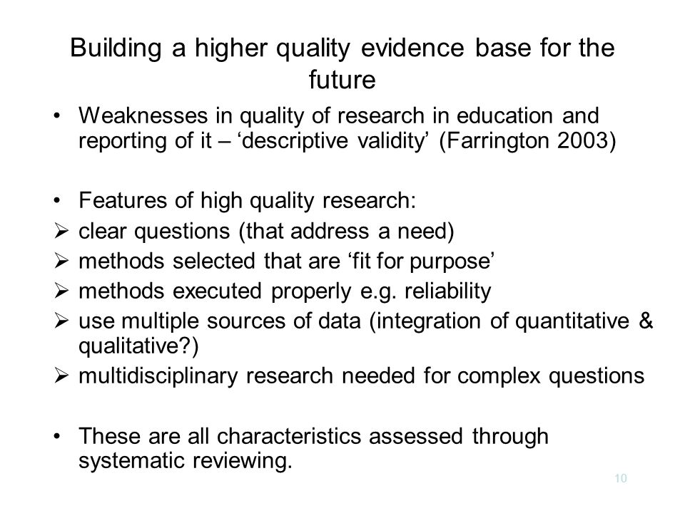 10 Building a higher quality evidence base for the future Weaknesses in quality of research in education and reporting of it – 'descriptive validity' (Farrington 2003) Features of high quality research:  clear questions (that address a need)  methods selected that are 'fit for purpose'  methods executed properly e.g.
