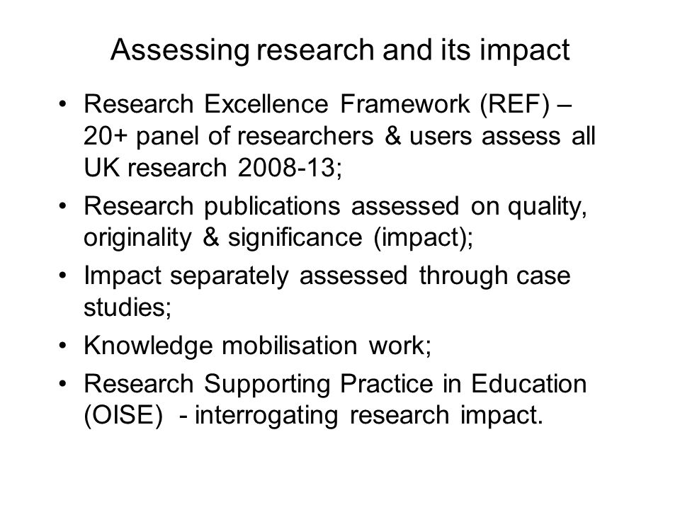 Assessing research and its impact Research Excellence Framework (REF) – 20+ panel of researchers & users assess all UK research 2008-13; Research publications assessed on quality, originality & significance (impact); Impact separately assessed through case studies; Knowledge mobilisation work; Research Supporting Practice in Education (OISE) - interrogating research impact.