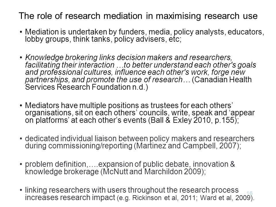 The role of research mediation in maximising research use Mediation is undertaken by funders, media, policy analysts, educators, lobby groups, think tanks, policy advisers, etc; Knowledge brokering links decision makers and researchers, facilitating their interaction …to better understand each other s goals and professional cultures, influence each other s work, forge new partnerships, and promote the use of research… (Canadian Health Services Research Foundation n.d.) Mediators have multiple positions as trustees for each others' organisations, sit on each others' councils, write, speak and 'appear on platforms' at each other's events (Ball & Exley 2010, p.155); dedicated individual liaison between policy makers and researchers during commissioning/reporting (Martinez and Campbell, 2007); problem definition,….expansion of public debate, innovation & knowledge brokerage (McNutt and Marchildon 2009); linking researchers with users throughout the research process increases research impact (e.g.