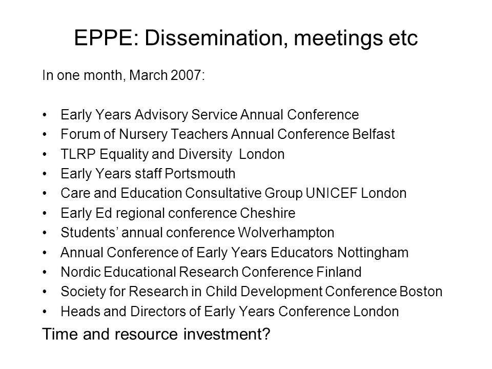 EPPE: Dissemination, meetings etc In one month, March 2007: Early Years Advisory Service Annual Conference Forum of Nursery Teachers Annual Conference Belfast TLRP Equality and DiversityLondon Early Years staff Portsmouth Care and Education Consultative Group UNICEF London Early Ed regional conference Cheshire Students' annual conference Wolverhampton Annual Conference of Early Years EducatorsNottingham Nordic Educational Research Conference Finland Society for Research in Child Development Conference Boston Heads and Directors of Early Years Conference London Time and resource investment