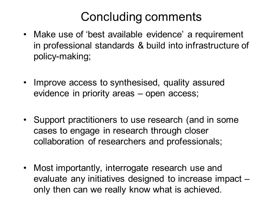 Concluding comments Make use of 'best available evidence' a requirement in professional standards & build into infrastructure of policy-making; Improv