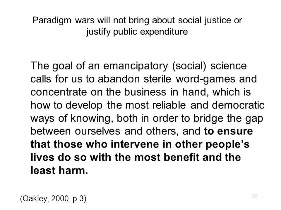 22 Paradigm wars will not bring about social justice or justify public expenditure The goal of an emancipatory (social) science calls for us to abandon sterile word-games and concentrate on the business in hand, which is how to develop the most reliable and democratic ways of knowing, both in order to bridge the gap between ourselves and others, and to ensure that those who intervene in other people's lives do so with the most benefit and the least harm.