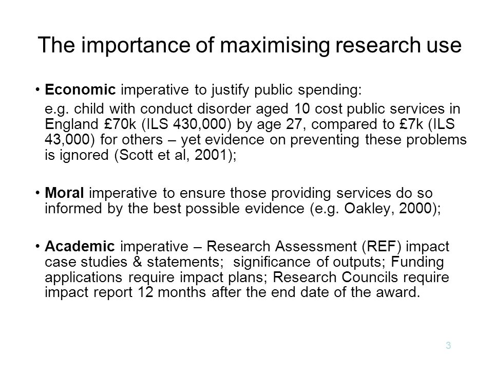 The importance of maximising research use Economic imperative to justify public spending: e.g. child with conduct disorder aged 10 cost public service