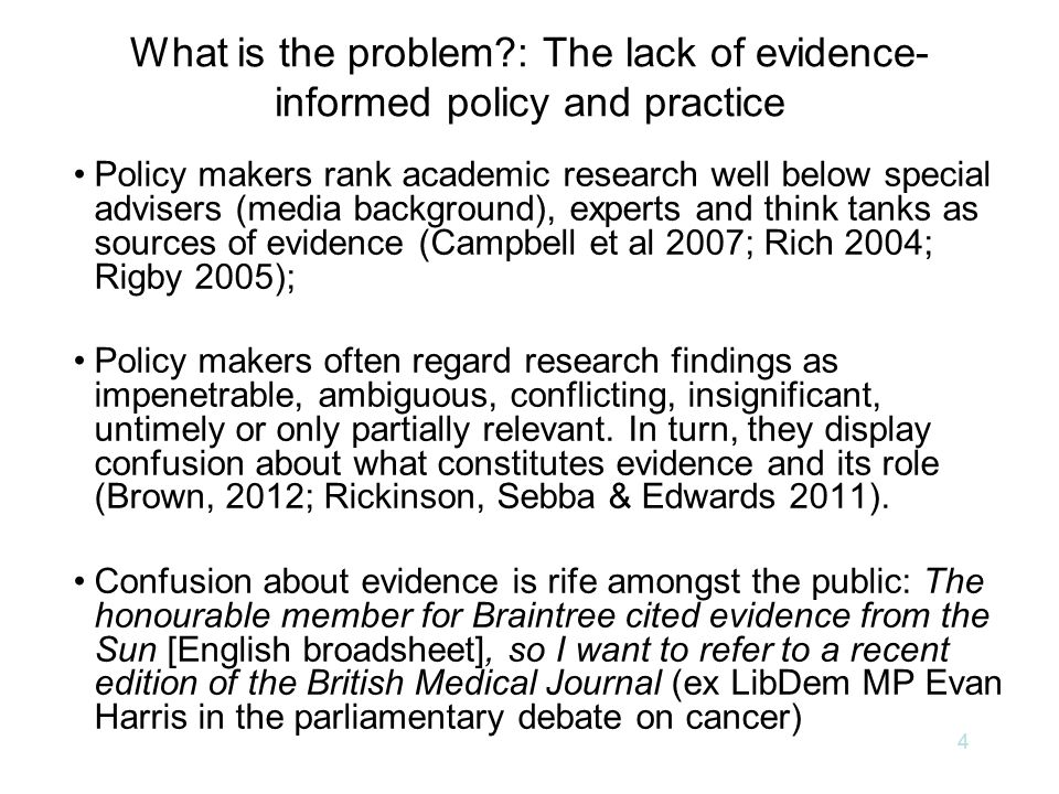 What is the problem : The lack of evidence- informed policy and practice Policy makers rank academic research well below special advisers (media background), experts and think tanks as sources of evidence (Campbell et al 2007; Rich 2004; Rigby 2005); Policy makers often regard research findings as impenetrable, ambiguous, conflicting, insignificant, untimely or only partially relevant.