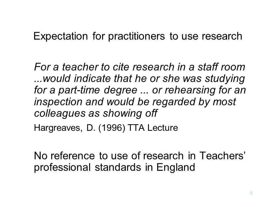 6 Expectation for practitioners to use research For a teacher to cite research in a staff room...would indicate that he or she was studying for a part