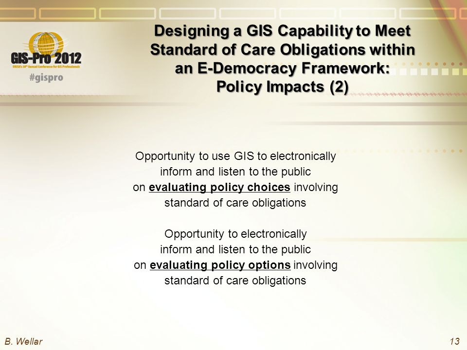 Designing a GIS Capability to Meet Standard of Care Obligations within an E-Democracy Framework: Policy Impacts (2) Opportunity to use GIS to electronically inform and listen to the public on evaluating policy choices involving standard of care obligations Opportunity to electronically inform and listen to the public on evaluating policy options involving standard of care obligations B.