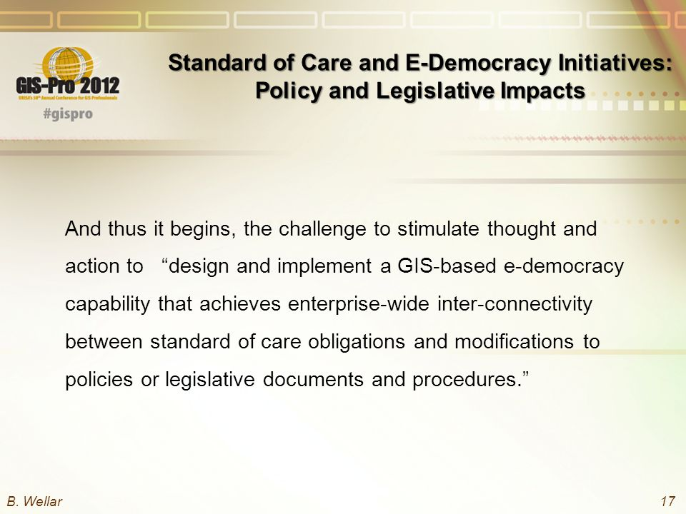Standard of Care and E-Democracy Initiatives: Policy and Legislative Impacts And thus it begins, the challenge to stimulate thought and action to design and implement a GIS-based e-democracy capability that achieves enterprise-wide inter-connectivity between standard of care obligations and modifications to policies or legislative documents and procedures. B.