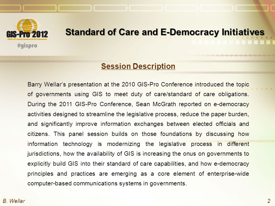 Session Description Barry Wellar's presentation at the 2010 GIS-Pro Conference introduced the topic of governments using GIS to meet duty of care/standard of care obligations.