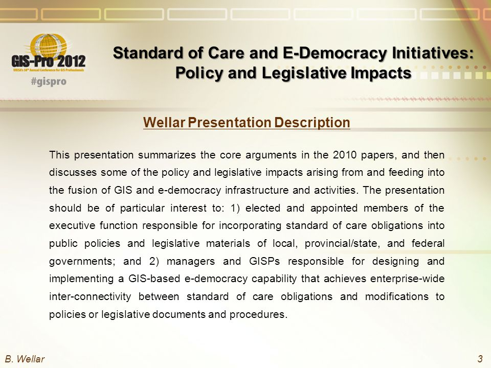 Wellar Presentation Description This presentation summarizes the core arguments in the 2010 papers, and then discusses some of the policy and legislative impacts arising from and feeding into the fusion of GIS and e-democracy infrastructure and activities.