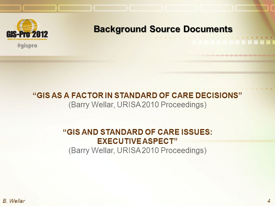GIS AS A FACTOR IN STANDARD OF CARE DECISIONS (Barry Wellar, URISA 2010 Proceedings) GIS AND STANDARD OF CARE ISSUES: EXECUTIVE ASPECT (Barry Wellar, URISA 2010 Proceedings) Background Source Documents B.