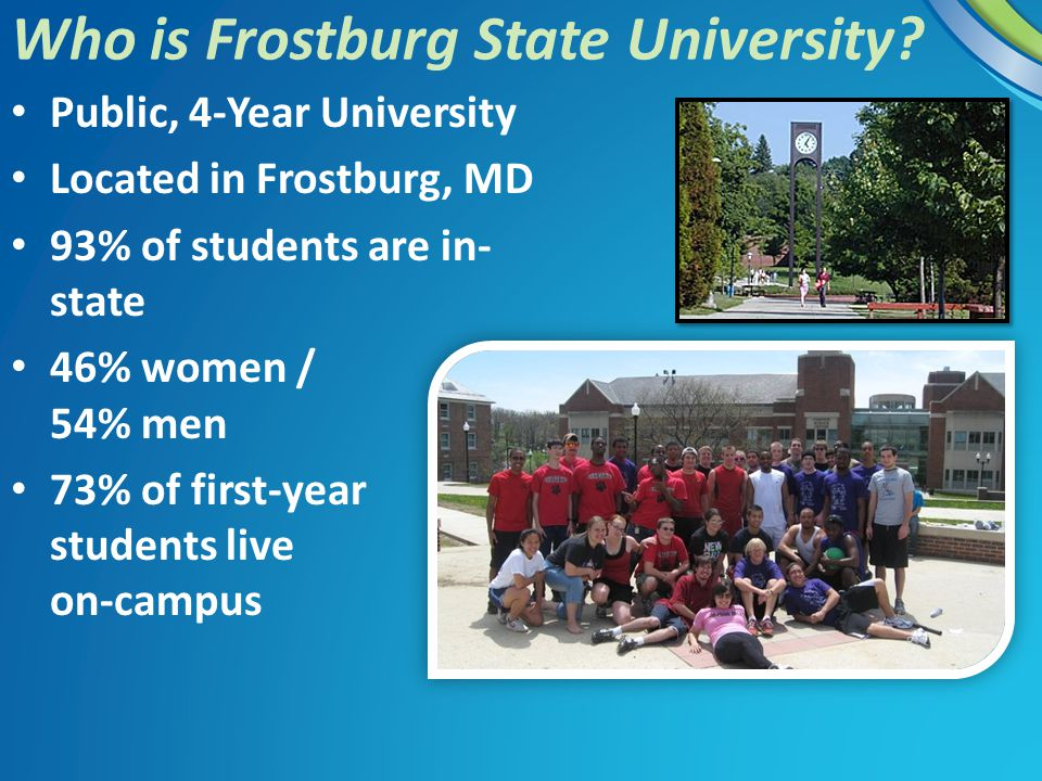 Public, 4-Year University Located in Frostburg, MD 93% of students are in- state 46% women / 54% men 73% of first-year students live on-campus Who is