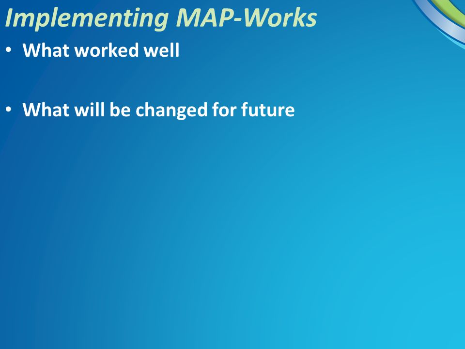 What worked well What will be changed for future Implementing MAP-Works