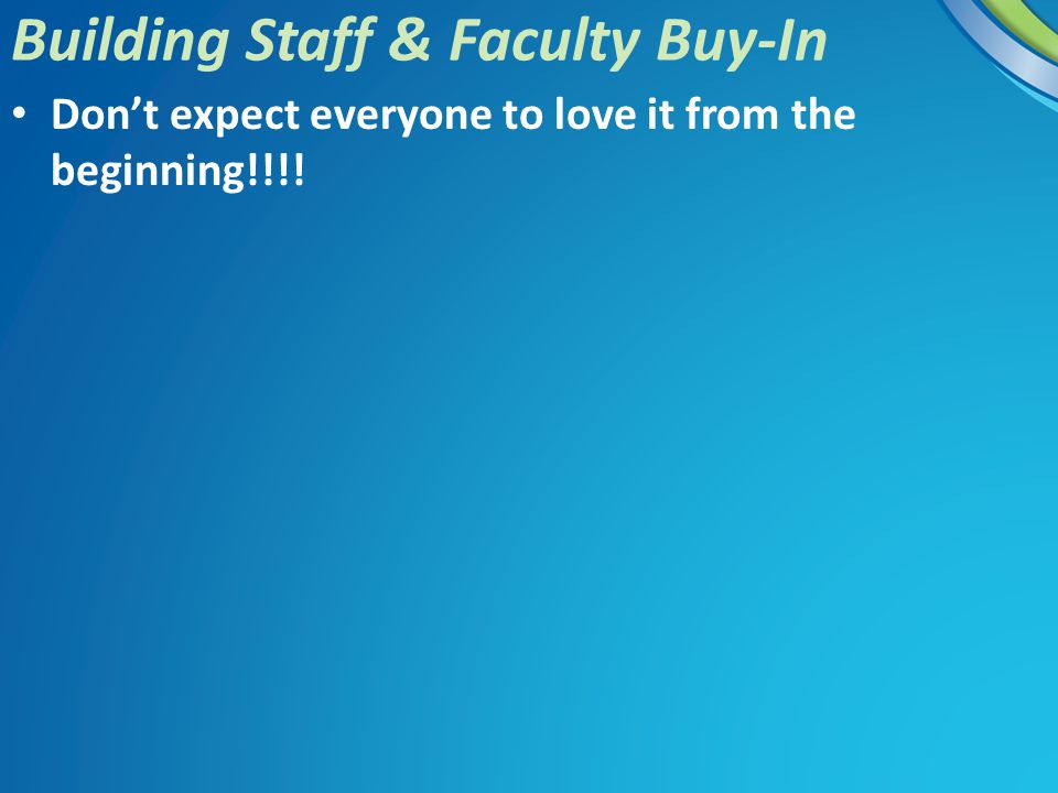 Don't expect everyone to love it from the beginning!!!! Building Staff & Faculty Buy-In