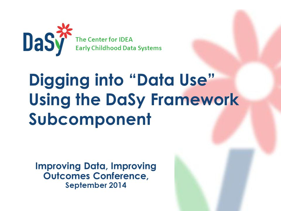 "The Center for IDEA Early Childhood Data Systems Improving Data, Improving Outcomes Conference, September 2014 Digging into ""Data Use"" Using the DaSy"