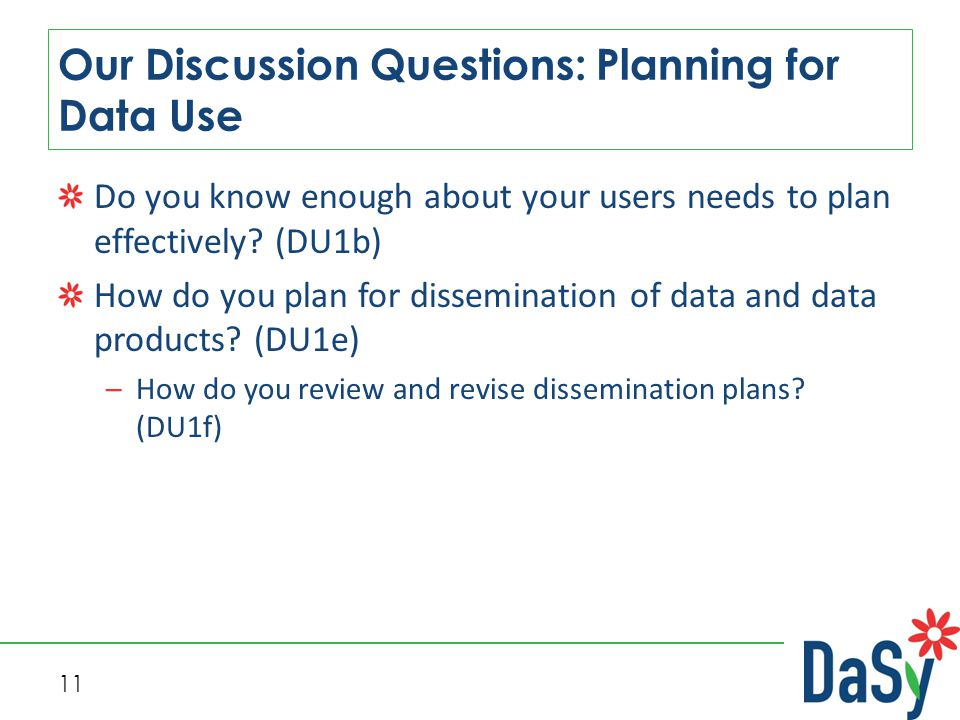 11 Our Discussion Questions: Planning for Data Use Do you know enough about your users needs to plan effectively? (DU1b) How do you plan for dissemina