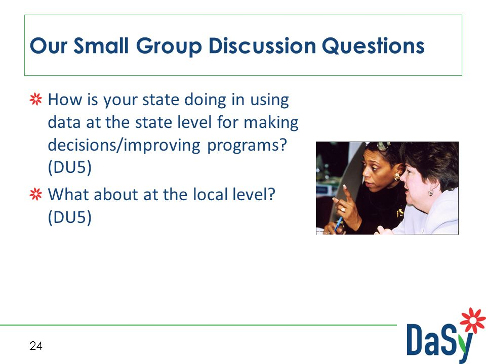24 Our Small Group Discussion Questions How is your state doing in using data at the state level for making decisions/improving programs? (DU5) What a