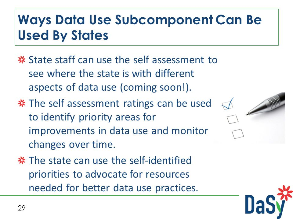 29 Ways Data Use Subcomponent Can Be Used By States State staff can use the self assessment to see where the state is with different aspects of data u