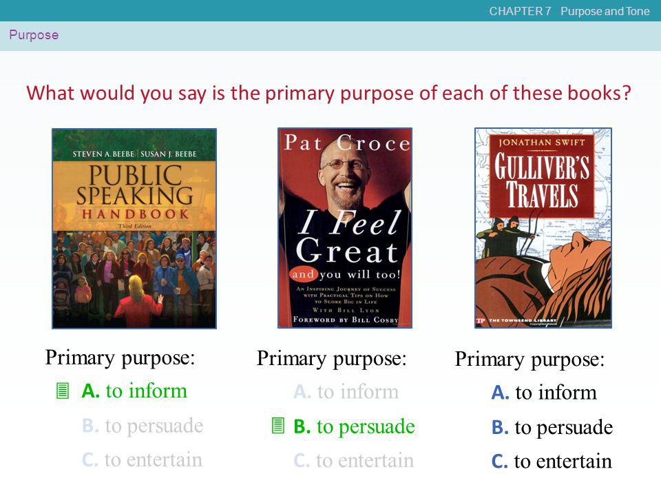CHAPTER 7 Purpose and Tone Purpose A. to inform B. to persuade C. to entertain Primary purpose: What would you say is the primary purpose of each of t