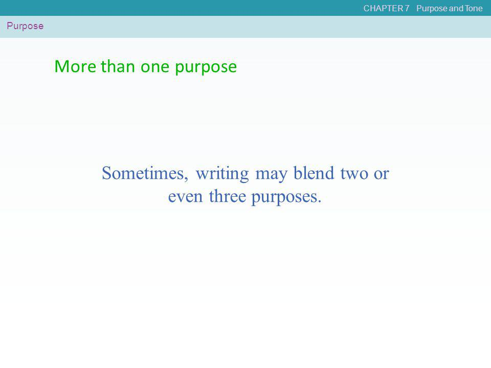 CHAPTER 7 Purpose and Tone More than one purpose Purpose Sometimes, writing may blend two or even three purposes.