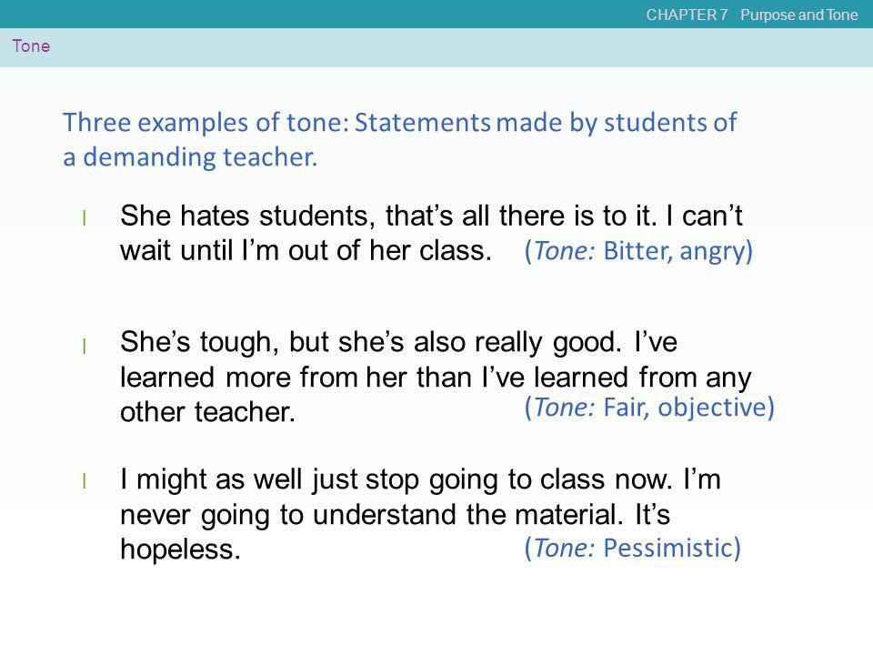 CHAPTER 7 Purpose and Tone Tone She hates students, that's all there is to it. I can't wait until I'm out of her class. l Three examples of tone: Stat