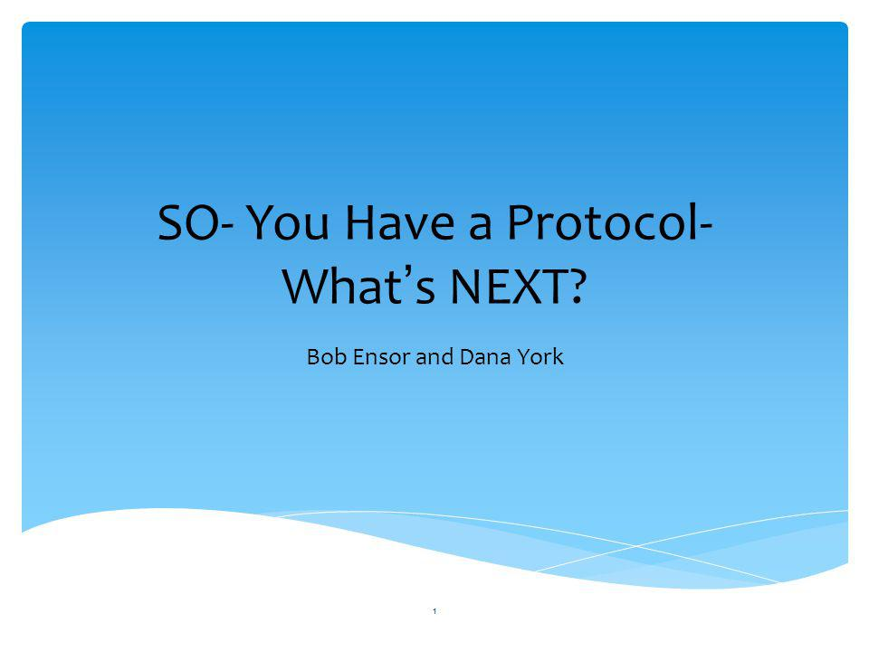 SO- You Have a Protocol- What ' s NEXT? Bob Ensor and Dana York 1