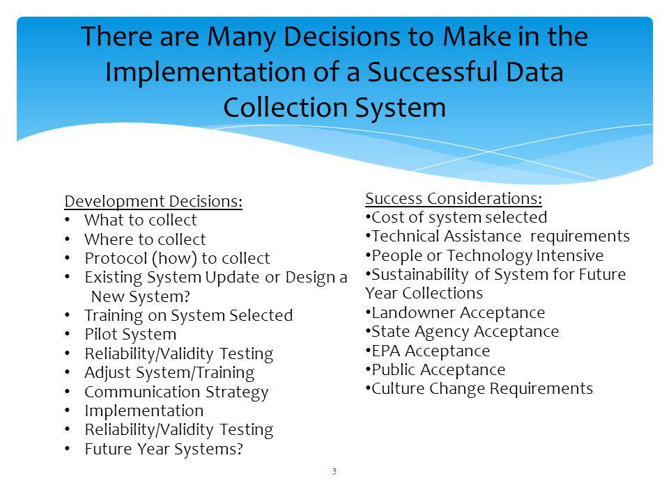 There are Many Decisions to Make in the Implementation of a Successful Data Collection System Development Decisions: What to collect Where to collect Protocol (how) to collect Existing System Update or Design a New System.