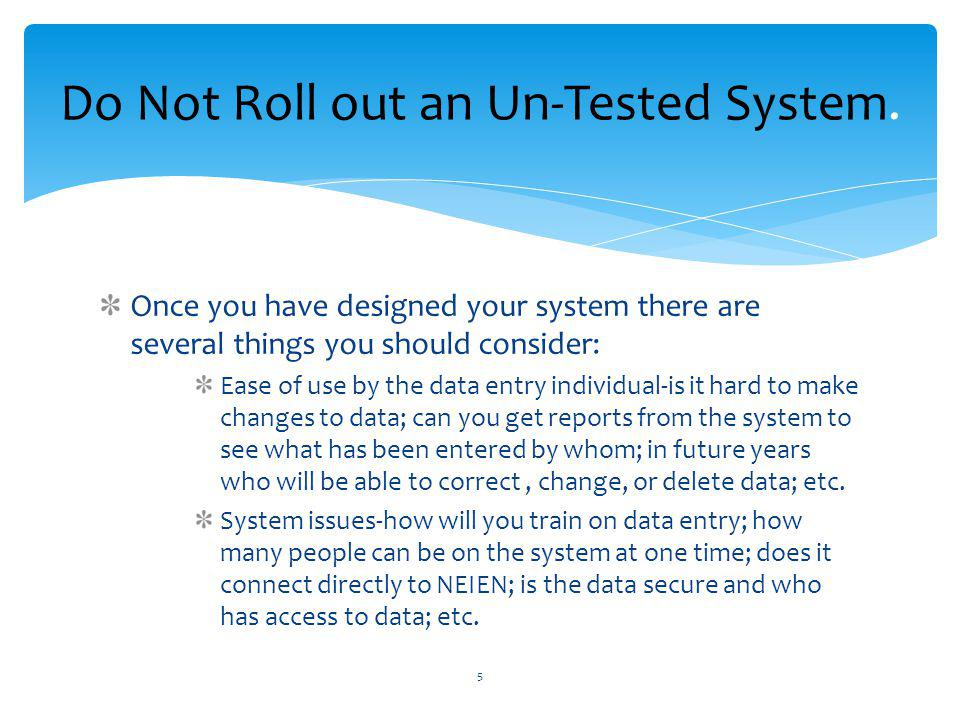 Once you have designed your system there are several things you should consider: Ease of use by the data entry individual-is it hard to make changes to data; can you get reports from the system to see what has been entered by whom; in future years who will be able to correct, change, or delete data; etc.