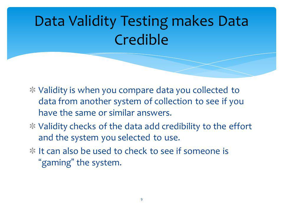 Validity is when you compare data you collected to data from another system of collection to see if you have the same or similar answers.